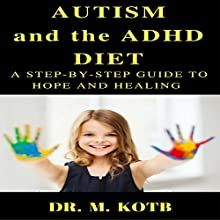 Autism and the ADHD Diet: A Step-by-Step Guide to Hope and Healing by Living Gluten Free and Casein Free (GFCF) and Other Interventions Audiobook by Dr. Kotb Narrated by Lili Dubuque