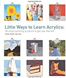 Little Ways to Learn Acrylics: 50 Small Projects to Get You Started