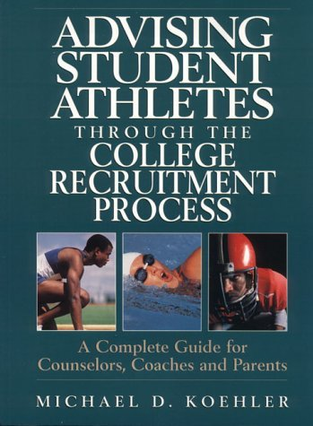 Advising Student Athletes Through the College Recruitment Process: A Complete Guide for Counselors, Coaches and Parents by Michael D Koehler PH.D. (1996-03-01)