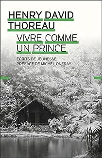 Vivre comme un prince : Ecrits de jeunesse par Thoreau