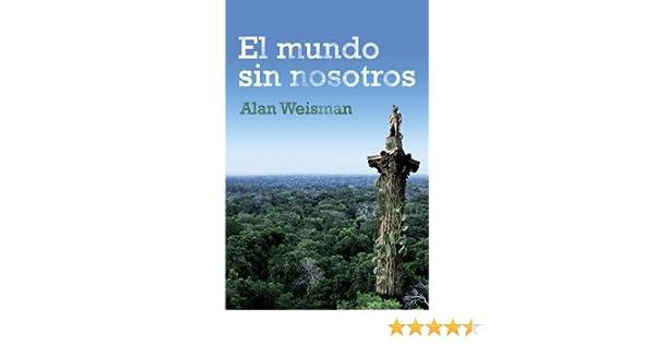 Amazon.com: El mundo sin nosotros (Spanish Edition) eBook: Alan Weisman: Kindle Store