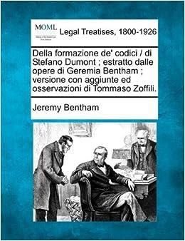 Della formazione de' codici / di Stefano Dumont ; estratto dalle opere di Geremia Bentham ; versione con aggiunte ed osservazioni di Tommaso Zoffili. by Jeremy Bentham (2010-12-17)