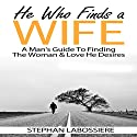 He Who Finds a Wife: A Man's Guide to Finding the Woman & Love He Desires Audiobook by Stephan Labossiere Narrated by Stephan Labossiere