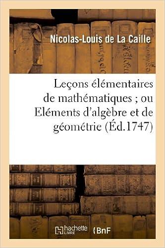 Lecons Elementaires de Mathematiques; Ou Elemens D Algebre Et de Geometrie (Sciences)