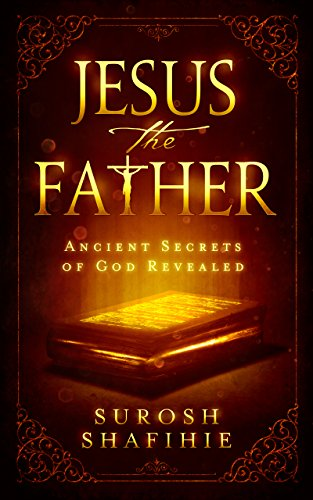 Jesus the Father: Ancient Secrets of God Revealed