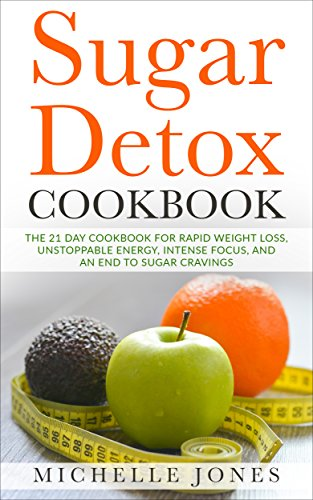 Sugar Detox Cookbook: The 21 Day Cookbook for Rapid Weight Loss, Unstoppable Energy, Intense Focus, and an End to Sugar Cravings - Over 45 Recipes by [Jones, Michelle]
