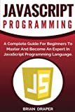 JavaScript Programming: A Complete Practical Guide For Beginners To Master JavaScript Programming Language