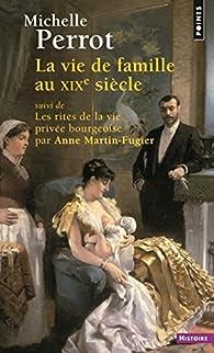 La vie de famille au XIXe siècle. Suivi de Les rites de la vie privée bourgeoise par Michelle Perrot