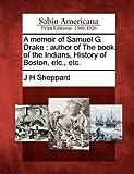 A Memoir of Samuel G. Drake, J. H. Sheppard, 1275793851