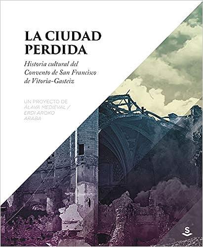 La Ciudad Perdida: Historia Cultural Del Convento De San Francisco De Vitoria-gasteiz por Gorka López De Munain epub