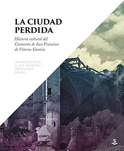 La ciudad perdida: Historia cultural del convento de San Francisco de Vitoria-Gasteiz