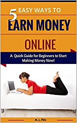 5 Easy Ways to Earn Money Online: A Quick Guide for Beginners to Start Making Money Now! (Make Money From Home for Beginners Book 1)