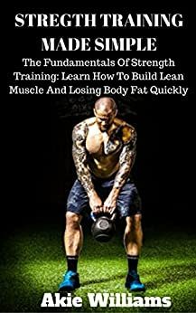 Strength Training: Strength Training Made Simple: The Fundamentals Of Strength Training: Learn