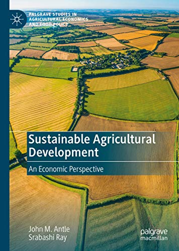 Sustainable Agricultural Development: An Economic Perspective (Palgrave Studies in Agricultural Economics and Food Policy)