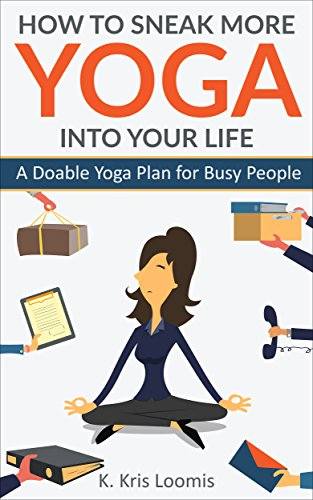 How to Sneak More Yoga Into Your Life: A Doable Yoga Plan for Busy People by K. Kris Loomis