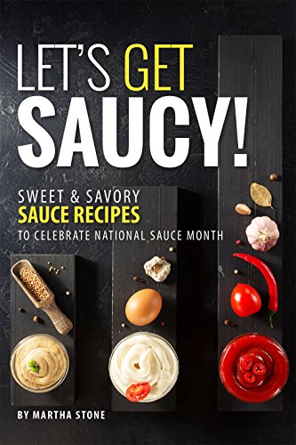 Let's Get Saucy!: Sweet Savory Sauce Recipes to Celebrate National Sauce Month