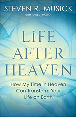 Life After Heaven How My Time In Heaven Can Transform Your Life On Earth Musick Steven R Pastor Paul J 9781601429889 Amazon Com Books