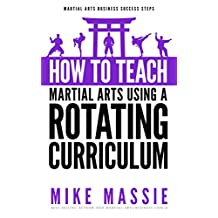 How To Teach Martial Arts Using A Rotating Curriculum: The Key to Teaching Large Classes and Multiple Ranks in Your Karate School (Martial Arts Business Success Steps Book 5)