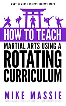How To Teach Martial Arts Using A Rotating Curriculum: The Key to Teaching Large Classes and Multiple Ranks in Your Karate School (Martial Arts Business Success Steps Book 5) by [Massie, Mike]