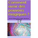 Comment avoir des pouvoirs magiques ?: Secret initiatique de la Tradition ésotérique authentique (French Edition)