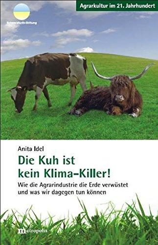 Die Kuh ist kein Klima-Killer: Wie die Agrarindustrie die Erde verwüstet und was wir dagegen tun können (Agrarkultur im 21. Jahrhundert)