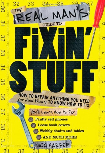 The Real Man's Guide to Fixin' Stuff: How to Repair Anything You Need (or Just Want) to Know How to Fix
