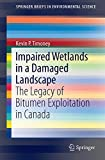 Impaired Wetlands in a Damaged Landscape : The Legacy of Bitumen Exploitation in Canada, Timoney, Kevin P., 3319102346