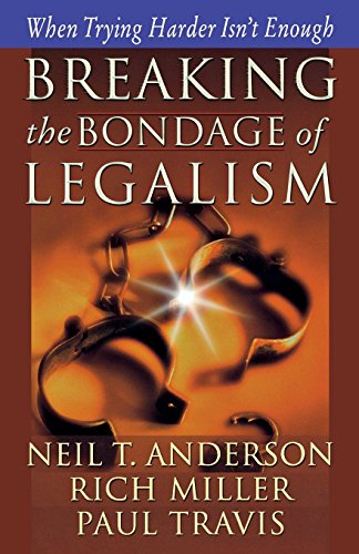 Breaking the Bondage of Legalism: When Trying Harder Isn't Enough by Neil T. Anderson (1-Jul-2003) Paperback