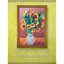 Art Collecting Fundamentals (Fundamentals of Collecting Book 1)
