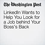 LinkedIn Wants to Help You Look for a Job behind Your Boss's Back | Jena McGregor