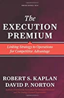 The Execution Premium: Linking Strategy to Operations for Competitive Advantage Front Cover