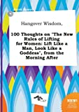 Hangover Wisdom, 100 Thoughts on the New Rules of Lifting for Women: Lift Like a Man, Look Like a Goddess, from the Morning After