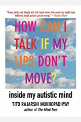 How Can I Talk If My Lips Don't Move?: Inside My Autistic Mind by Tito Rajarshi Mukhopadhyay (2011-04-01)