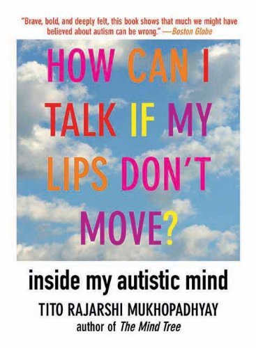 How Can I Talk If My Lips Don't Move?: Inside My Autistic Mind by Mukhopadhyay, Tito Rajarshi (2011) Paperback