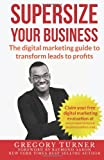 Supersize Your Business: The Digital Marketing Guide to Transform Leads to Profits