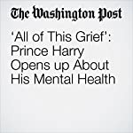 'All of This Grief': Prince Harry Opens up About His Mental Health | Katie Mettler