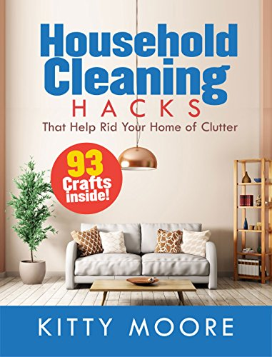 Household Cleaning Hacks (4th Edition): 93 Crafts That Help Rid Your Home Of Clutter! by [Moore, Kitty]