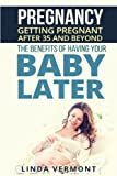 Pregnancy: Getting Pregnant After 35 and Beyond. The Benefits of Having Your Baby Later. (Parenting, Pregnant, Pregnancy after 35, Pregnancy after 40, Fertility, Conception, Expecting, Childbirth)