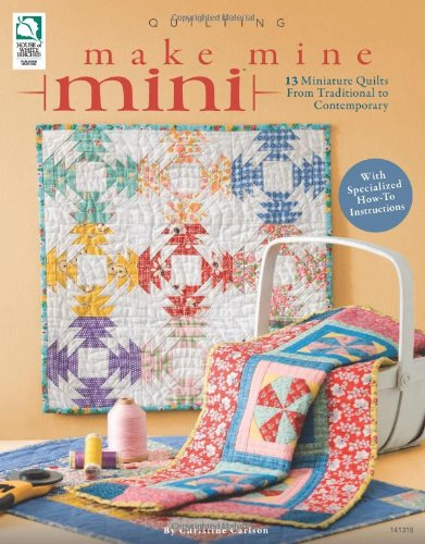 Download Make Mine Mini: 13 Miniature Quilts from Traditional to Contemporary PDF ePub book