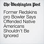 Former Redskins pro Bowler Says Offended Native Americans Shouldn't Be Ignored | Scott Allen,Liz Clarke