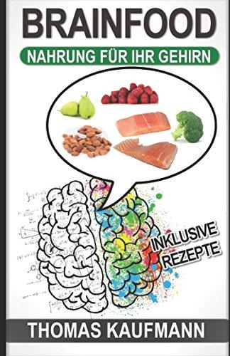 Brainfood - Nahrung für Ihr Gehirn: (Für mehr Leistungsfähigkeit, eine bessere Konzentration, ein besseres Gedächtnis und mehr Energie)