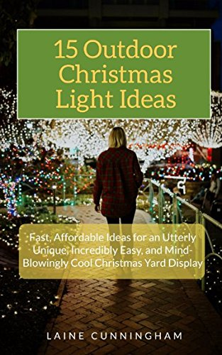 Christmas Ideas Outdoor Decorating (15 Outdoor Christmas Light Ideas: Fast, Affordable Ideas for an Utterly Unique, Incredibly Easy, and Mind-Blowingly Cool Christmas Yard Display)