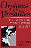 Orphans Of Versailles: The Germans in Western Poland, 1918-1939