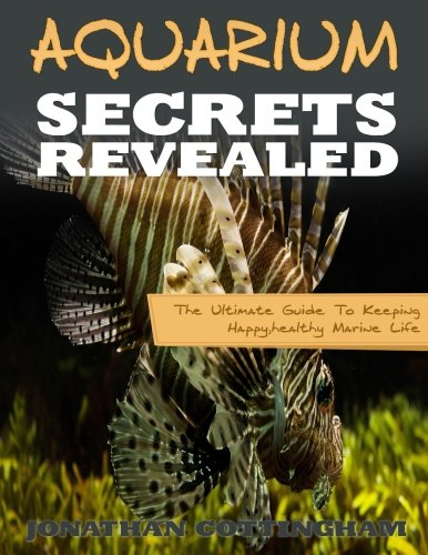 Aquarium Secrets Revealed: The Ultimate Guide To Keeping Happy,healthy Marine Life