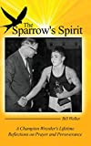 img - for The Sparrow's Spirit: A Champion Wrestler's Lifetime Reflections on Prayer and Perseverance book / textbook / text book