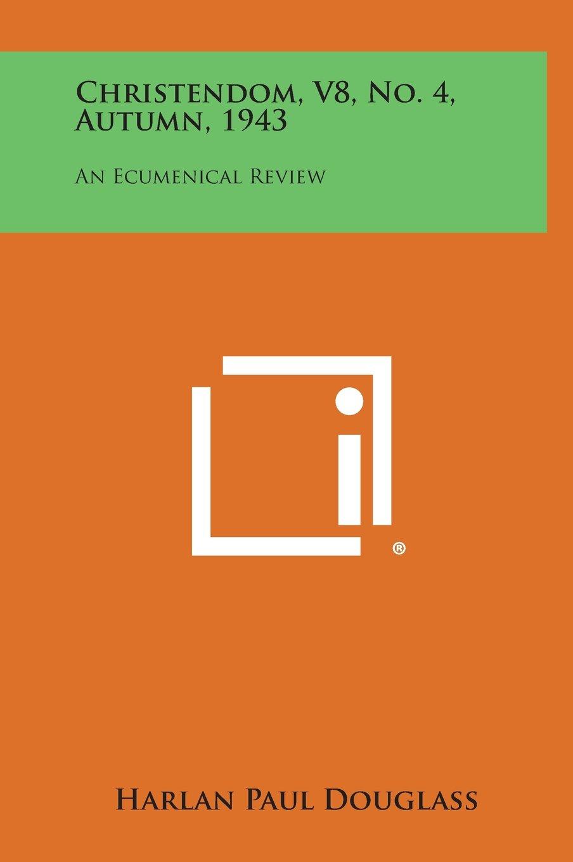 Christendom, V8, No. 4, Autumn, 1943: An Ecumenical Review ebook