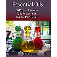 Essential Oils: 30 Proven Essential Oils for Instant Pain Relief: (Essential Oils, Diffuser Recipes and Blends, Aromatherapy) (Natural Remedies, Pain Relief Book 1)