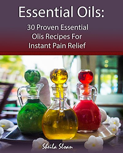 Essential Oils: 30 Proven Essential Oils for Instant Pain Relief: (Essential Oils, Diffuser Recipes and Blends, Aromatherapy) (Natural Remedies, Pain Relief Book 1) (English Edition)