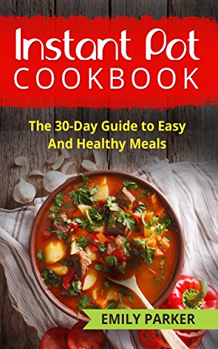 Instant Pot Cookbook: The 30-Day Guide to Easy And Healthy Meals by Emily Parker