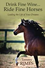 Drink Fine Wine...Ride Fine Horses - Leading the Life of Your Dreams